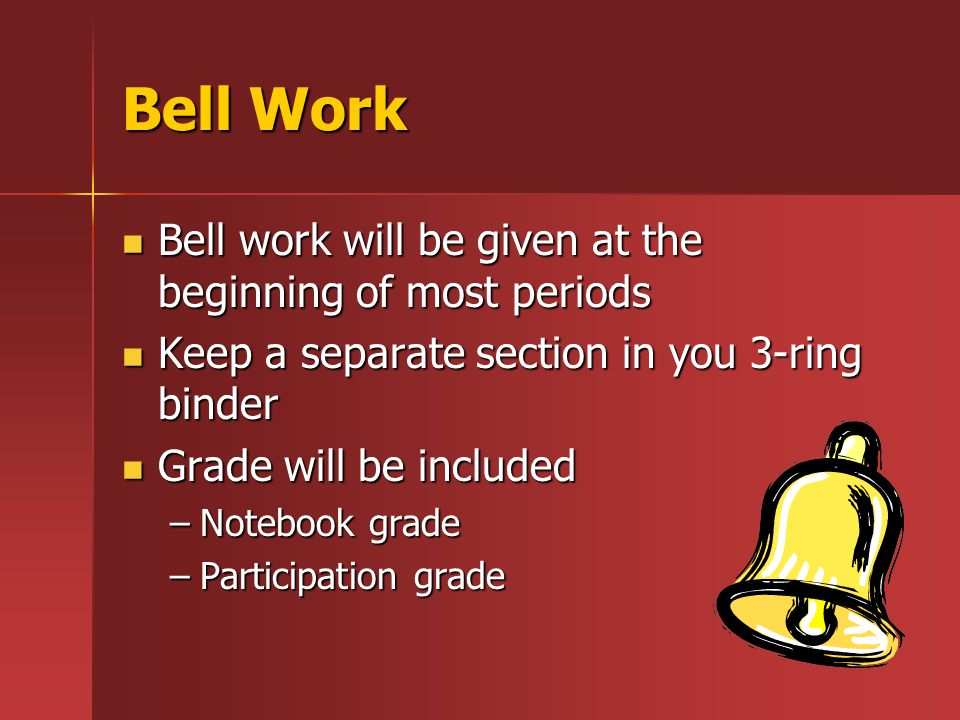Bell Work Bell work will be given at the beginning of most periods Bell work will be given at the beginning of most periods Keep a separate section in you 3-ring binder Keep a separate section in you 3-ring binder Grade will be included Grade will be included –Notebook grade –Participation grade