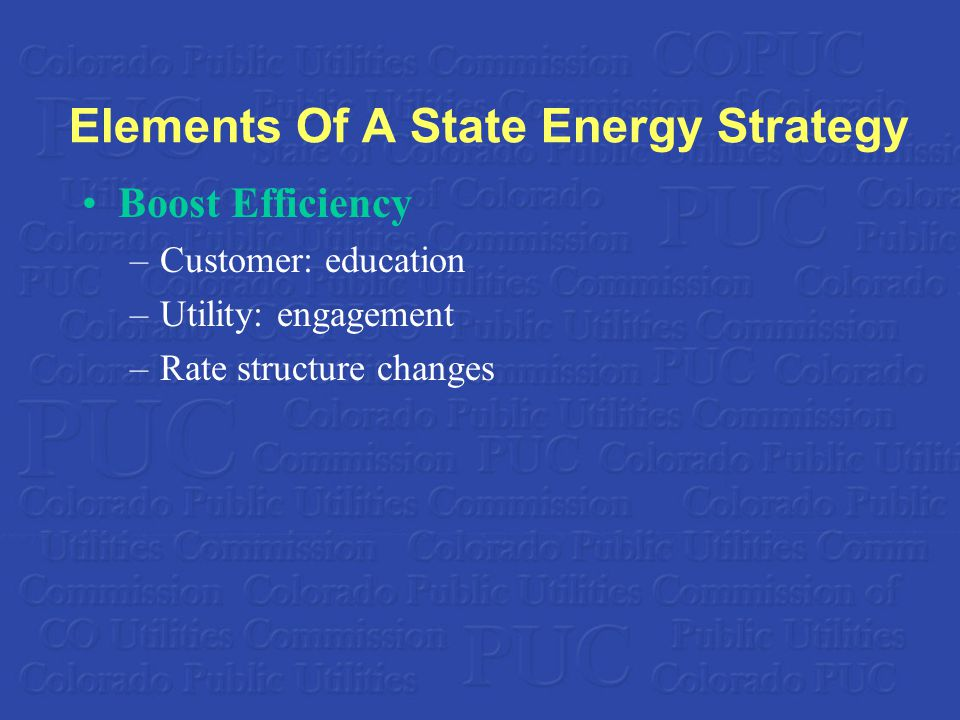 Elements Of A State Energy Strategy Boost Efficiency –Customer: education –Utility: engagement –Rate structure changes
