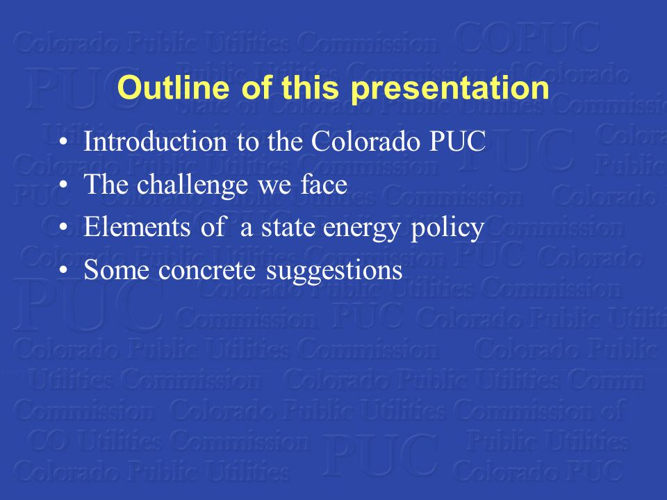 Outline of this presentation Introduction to the Colorado PUC The challenge we face Elements of a state energy policy Some concrete suggestions