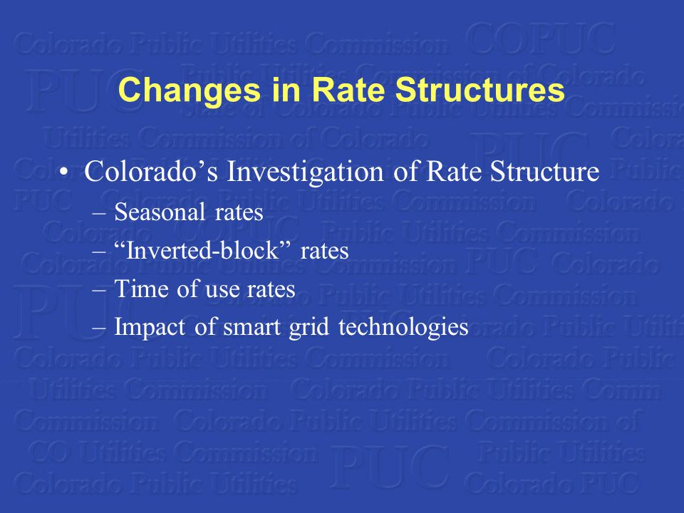 Changes in Rate Structures Colorado's Investigation of Rate Structure –Seasonal rates – Inverted-block rates –Time of use rates –Impact of smart grid technologies