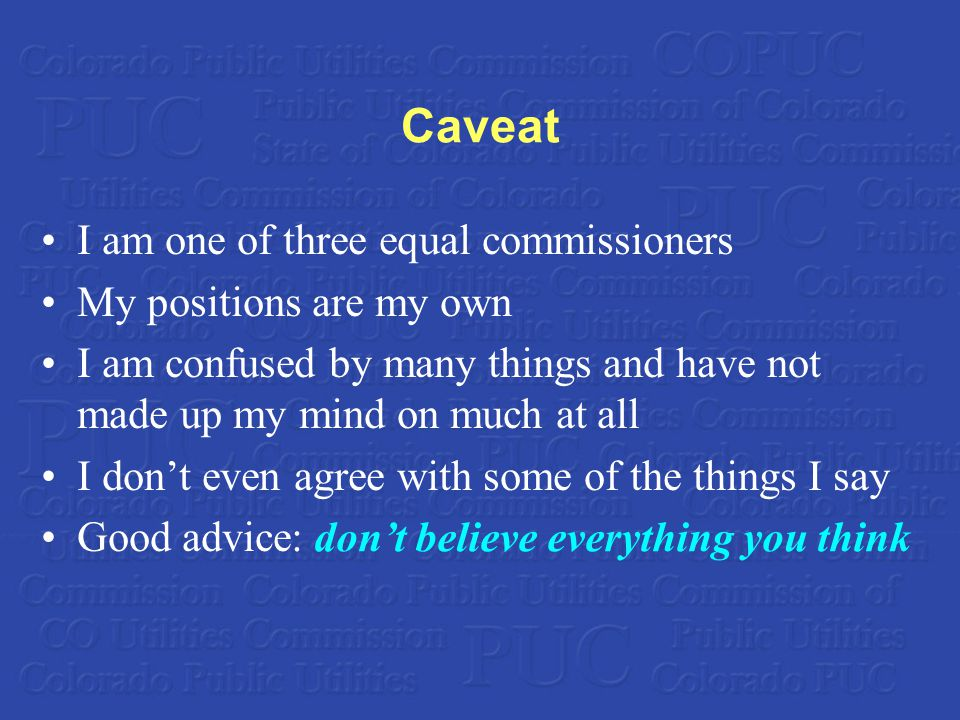 Caveat I am one of three equal commissioners My positions are my own I am confused by many things and have not made up my mind on much at all I don't even agree with some of the things I say Good advice: don't believe everything you think