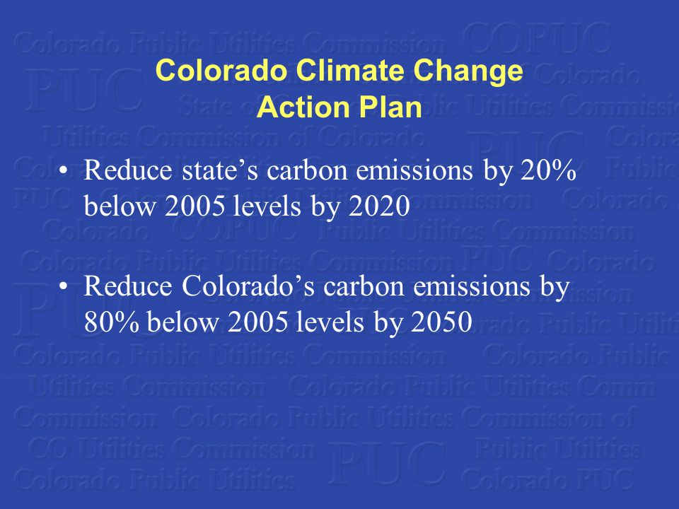 Colorado Climate Change Action Plan Reduce state's carbon emissions by 20% below 2005 levels by 2020 Reduce Colorado's carbon emissions by 80% below 2005 levels by 2050