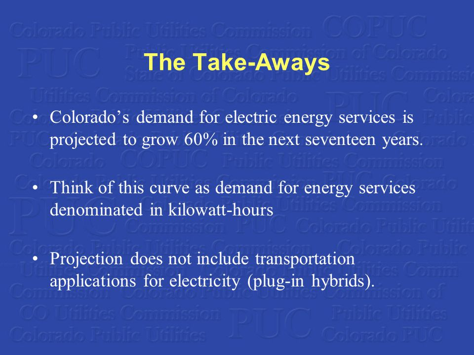 The Take-Aways Colorado's demand for electric energy services is projected to grow 60% in the next seventeen years.