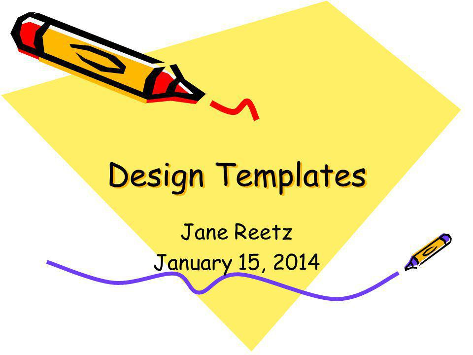Design Templates Jane Reetz January 15, 2014