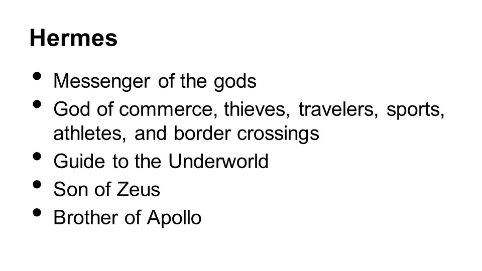 Hermes Messenger of the gods God of commerce, thieves, travelers, sports, athletes, and border crossings Guide to the Underworld Son of Zeus Brother of Apollo