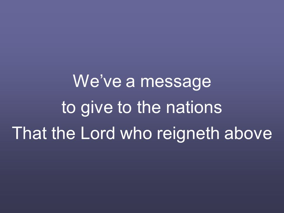 We've a message to give to the nations That the Lord who reigneth above