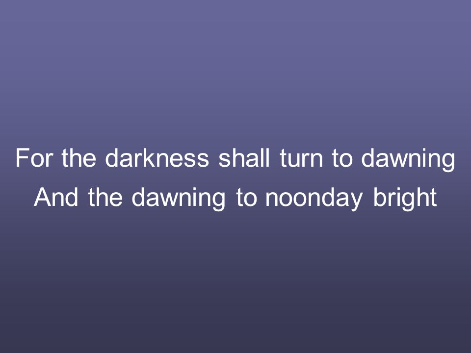 For the darkness shall turn to dawning And the dawning to noonday bright