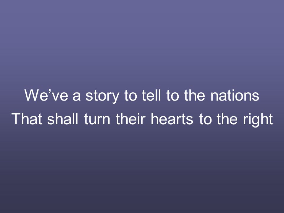 We've a story to tell to the nations That shall turn their hearts to the right
