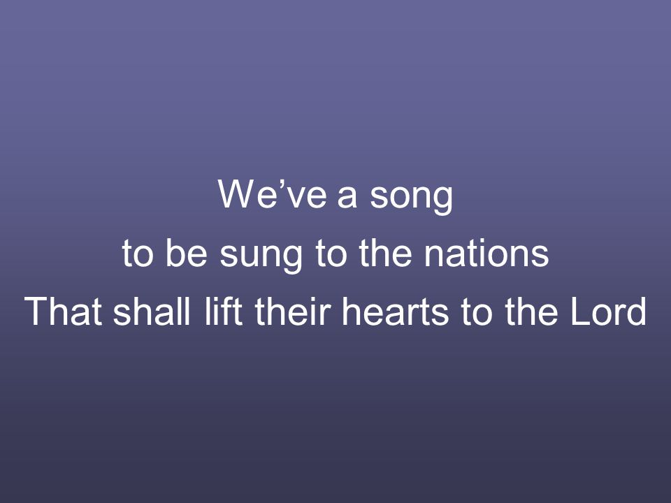 We've a song to be sung to the nations That shall lift their hearts to the Lord