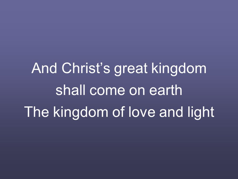 And Christ's great kingdom shall come on earth The kingdom of love and light
