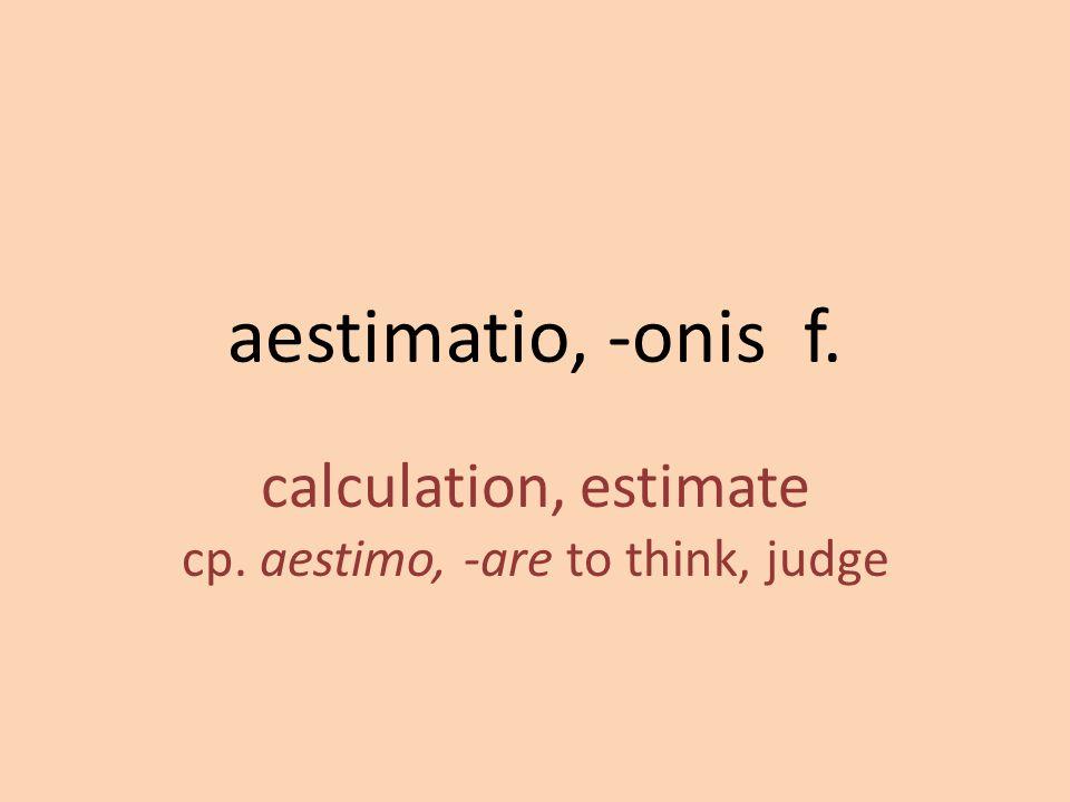 calculation, estimate cp. aestimo, -are to think, judge