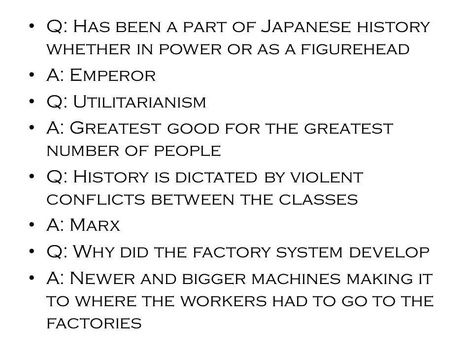 Q: Has been a part of Japanese history whether in power or as a figurehead A: Emperor Q: Utilitarianism A: Greatest good for the greatest number of people Q: History is dictated by violent conflicts between the classes A: Marx Q: Why did the factory system develop A: Newer and bigger machines making it to where the workers had to go to the factories