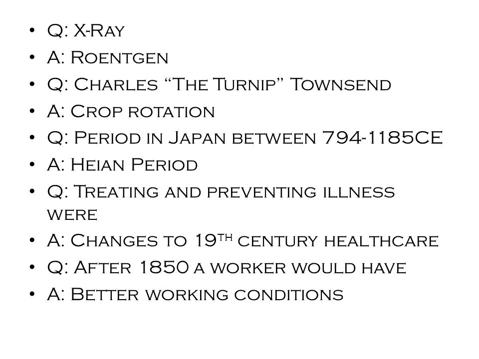 Q: X-Ray A: Roentgen Q: Charles The Turnip Townsend A: Crop rotation Q: Period in Japan between 794-1185CE A: Heian Period Q: Treating and preventing illness were A: Changes to 19 th century healthcare Q: After 1850 a worker would have A: Better working conditions