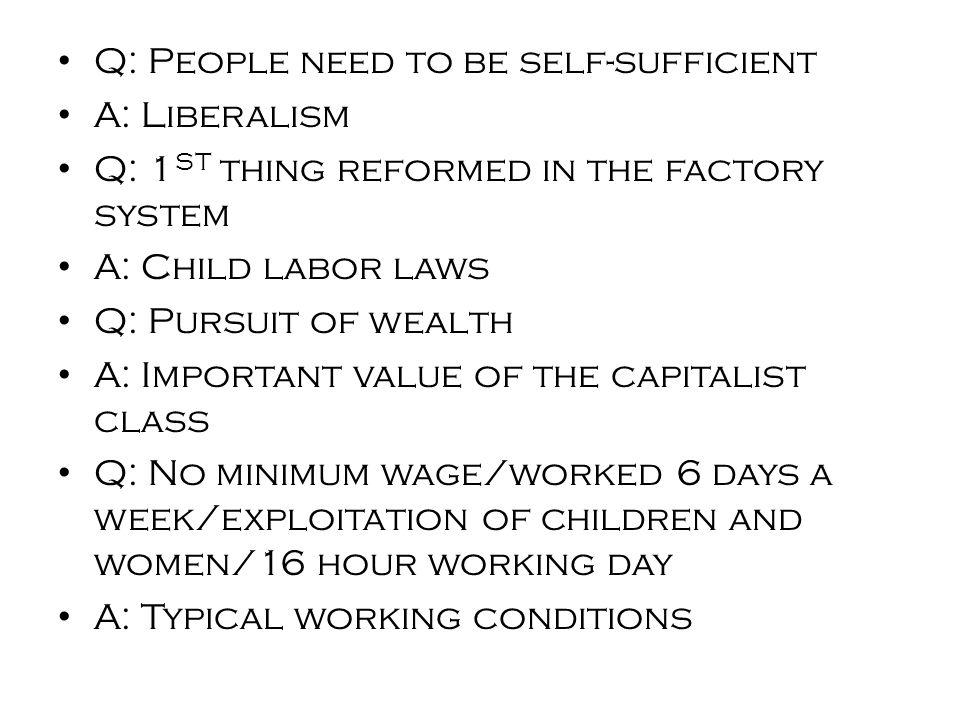 Q: People need to be self-sufficient A: Liberalism Q: 1 ST thing reformed in the factory system A: Child labor laws Q: Pursuit of wealth A: Important value of the capitalist class Q: No minimum wage/worked 6 days a week/exploitation of children and women/16 hour working day A: Typical working conditions