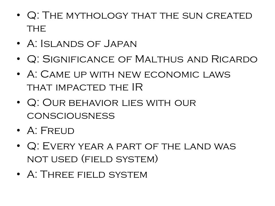Q: The mythology that the sun created the A: Islands of Japan Q: Significance of Malthus and Ricardo A: Came up with new economic laws that impacted the IR Q: Our behavior lies with our consciousness A: Freud Q: Every year a part of the land was not used (field system) A: Three field system