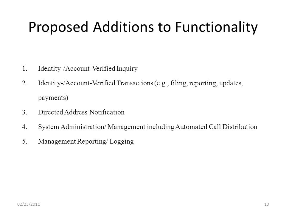 Proposed Additions to Functionality 02/23/201110 1.Identity-/Account-Verified Inquiry 2.Identity-/Account-Verified Transactions (e.g., filing, reporting, updates, payments) 3.Directed Address Notification 4.System Administration/ Management including Automated Call Distribution 5.Management Reporting/ Logging