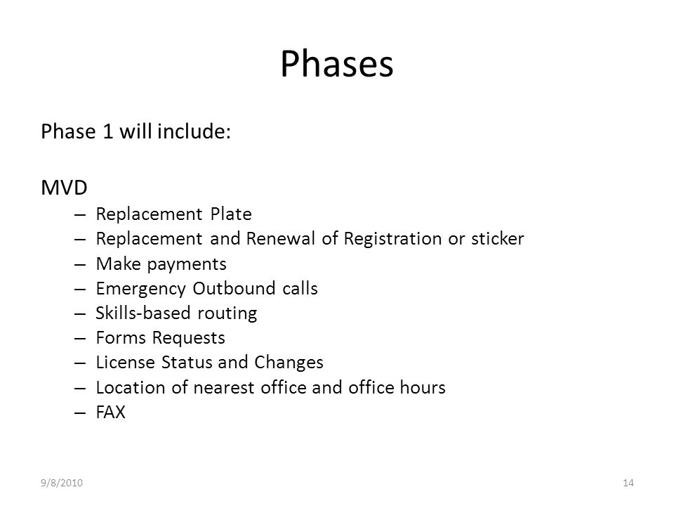 Phases Phase 1 will include: MVD – Replacement Plate – Replacement and Renewal of Registration or sticker – Make payments – Emergency Outbound calls – Skills-based routing – Forms Requests – License Status and Changes – Location of nearest office and office hours – FAX 9/8/201014