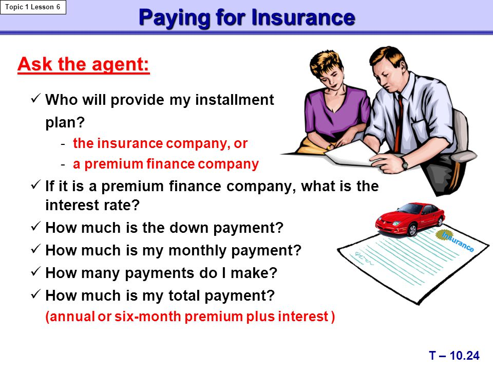 Paying for Insurance Ask the agent: Who will provide my installment plan.