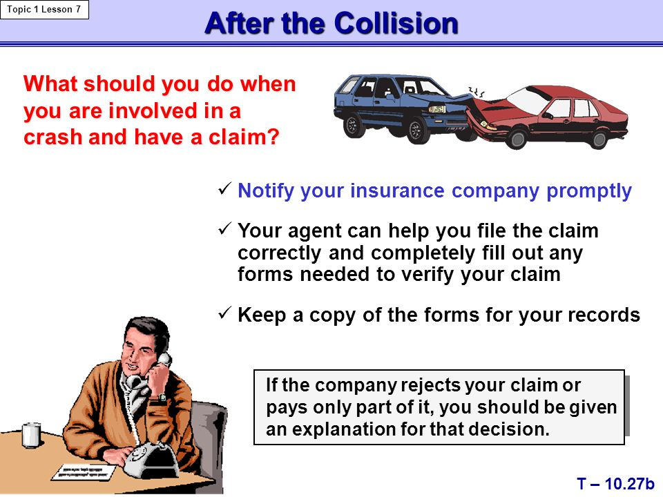 After the Collision T – 10.27b Topic 1 Lesson 7 What should you do when you are involved in a crash and have a claim.