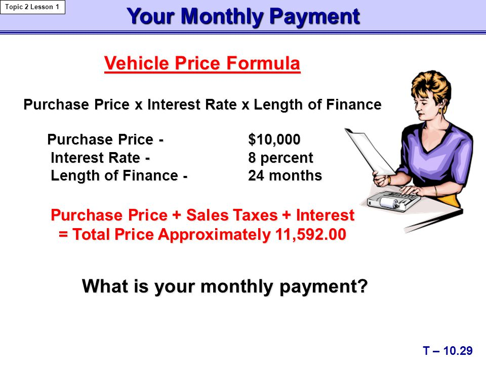 Vehicle Price Formula Purchase Price x Interest Rate x Length of Finance Purchase Price - $10,000 Interest Rate - 8 percent Interest Rate - 8 percent Length of Finance - 24 months Length of Finance - 24 months Purchase Price + Sales Taxes + Interest = Total Price Approximately 11,592.00 Your Monthly Payment What is your monthly payment.