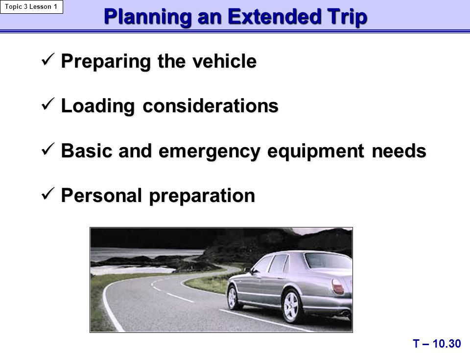 Preparing the vehicle Preparing the vehicle Loading considerations Loading considerations Basic and emergency equipment needs Basic and emergency equipment needs Personal preparation Personal preparation Planning an Extended Trip T – 10.30 Topic 3 Lesson 1