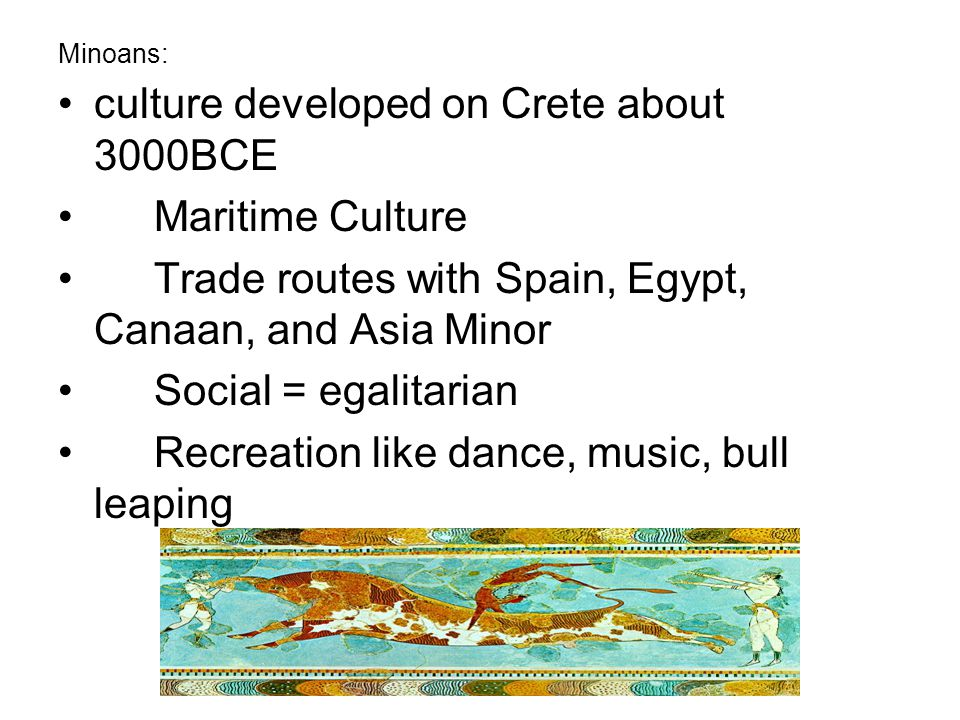 culture developed on Crete about 3000BCE Maritime Culture Trade routes with Spain, Egypt, Canaan, and Asia Minor Social = egalitarian Recreation like dance, music, bull leaping Minoans:
