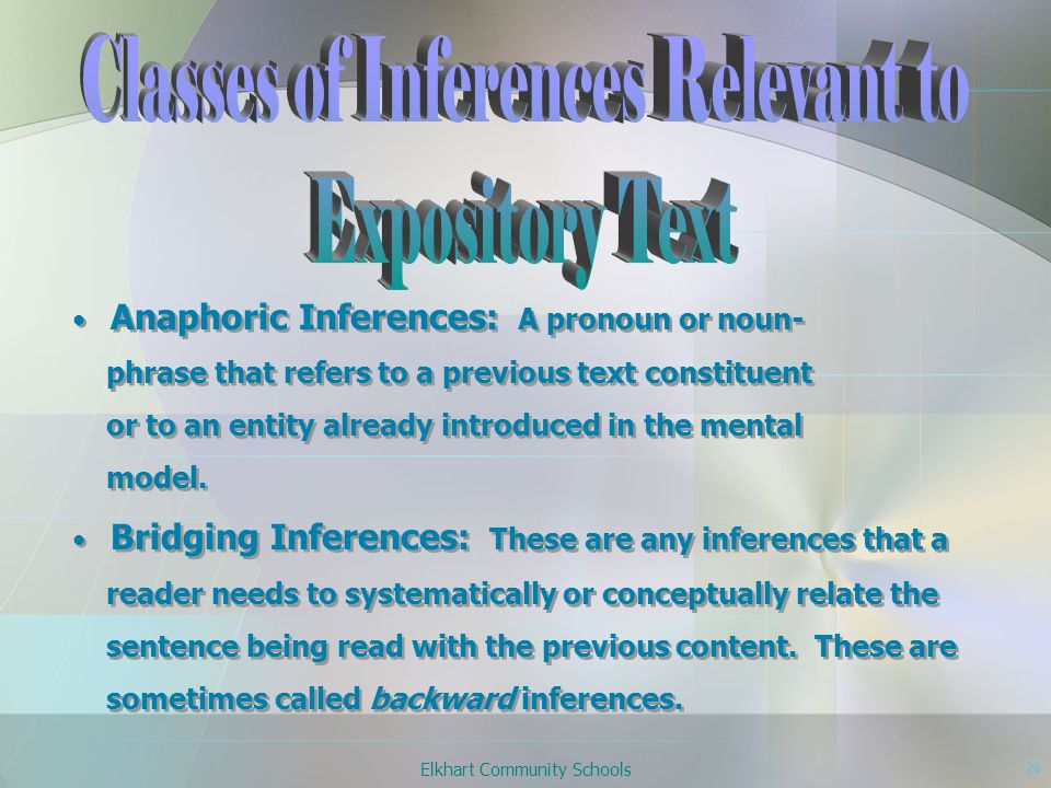 Elkhart Community Schools 26 Anaphoric Inferences: A pronoun or noun- phrase that refers to a previous text constituent or to an entity already introduced in the mental model.