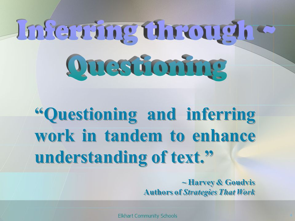 Elkhart Community Schools 4 Questioning and inferring work in tandem to enhance understanding of text. ~ Harvey & Goudvis Authors of Strategies That Work Questioning and inferring work in tandem to enhance understanding of text. ~ Harvey & Goudvis Authors of Strategies That Work