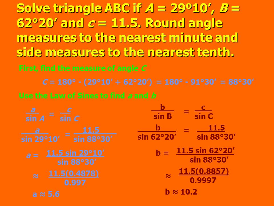 Solve triangle ABC if A = 29º10', B = 62°20' and c = 11.5.