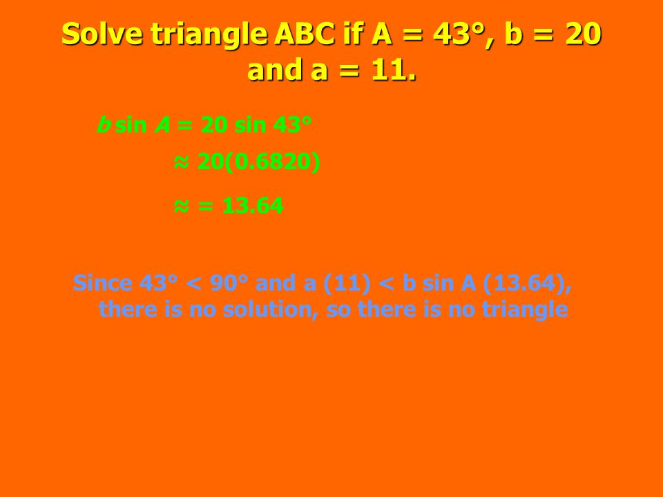 Solve triangle ABC if A = 43°, b = 20 and a = 11.