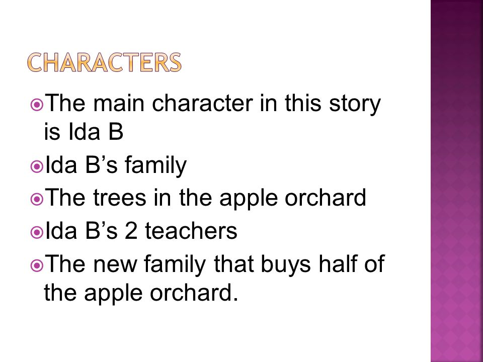  The main character in this story is Ida B  Ida B's family  The trees in the apple orchard  Ida B's 2 teachers  The new family that buys half of the apple orchard.