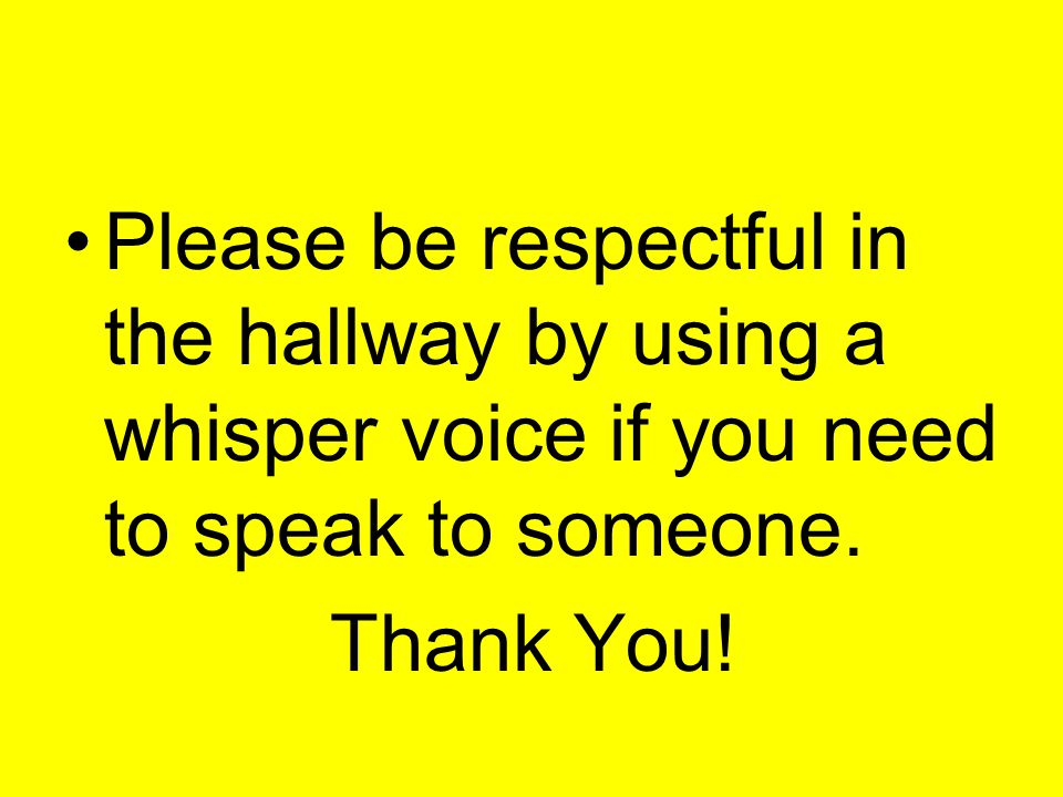 Please be respectful in the hallway by using a whisper voice if you need to speak to someone.