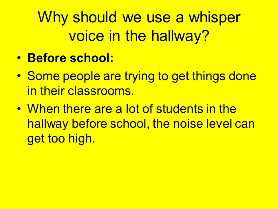 Why should we use a whisper voice in the hallway.