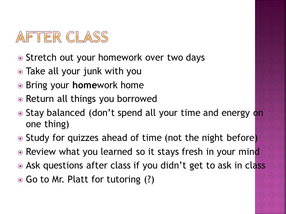 Stretch out your homework over two days  Take all your junk with you  Bring your homework home  Return all things you borrowed  Stay balanced (don't spend all your time and energy on one thing)  Study for quizzes ahead of time (not the night before)  Review what you learned so it stays fresh in your mind  Ask questions after class if you didn't get to ask in class  Go to Mr.