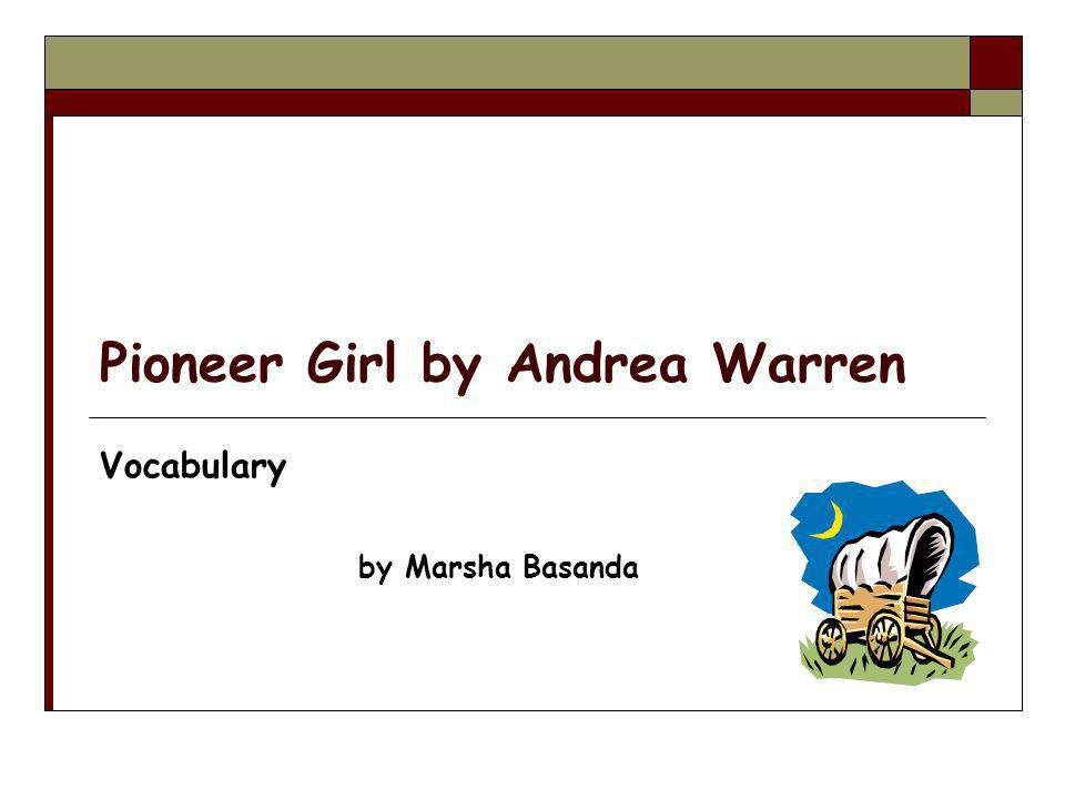 Pioneer Girl by Andrea Warren Vocabulary by Marsha Basanda