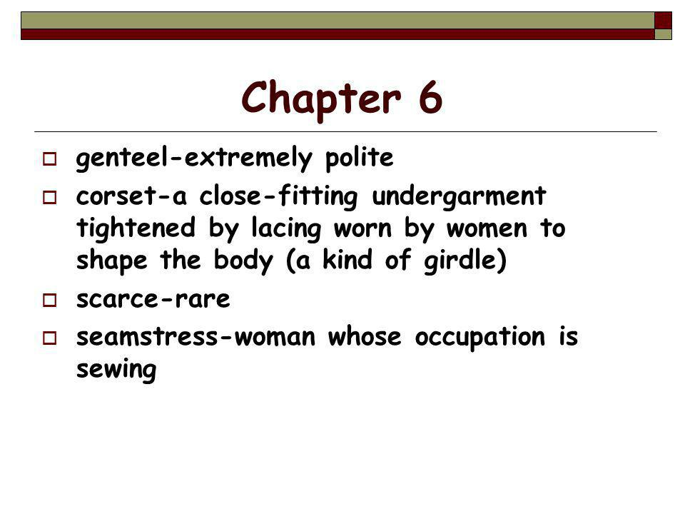 Chapter 6  genteel-extremely polite  corset-a close-fitting undergarment tightened by lacing worn by women to shape the body (a kind of girdle)  scarce-rare  seamstress-woman whose occupation is sewing