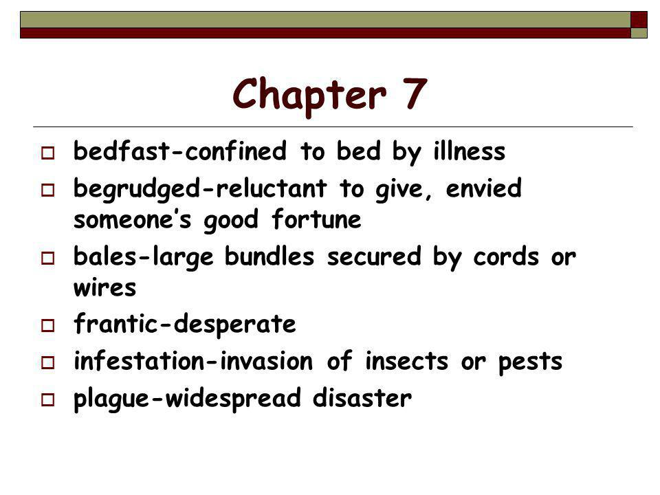 Chapter 7  bedfast-confined to bed by illness  begrudged-reluctant to give, envied someone's good fortune  bales-large bundles secured by cords or wires  frantic-desperate  infestation-invasion of insects or pests  plague-widespread disaster