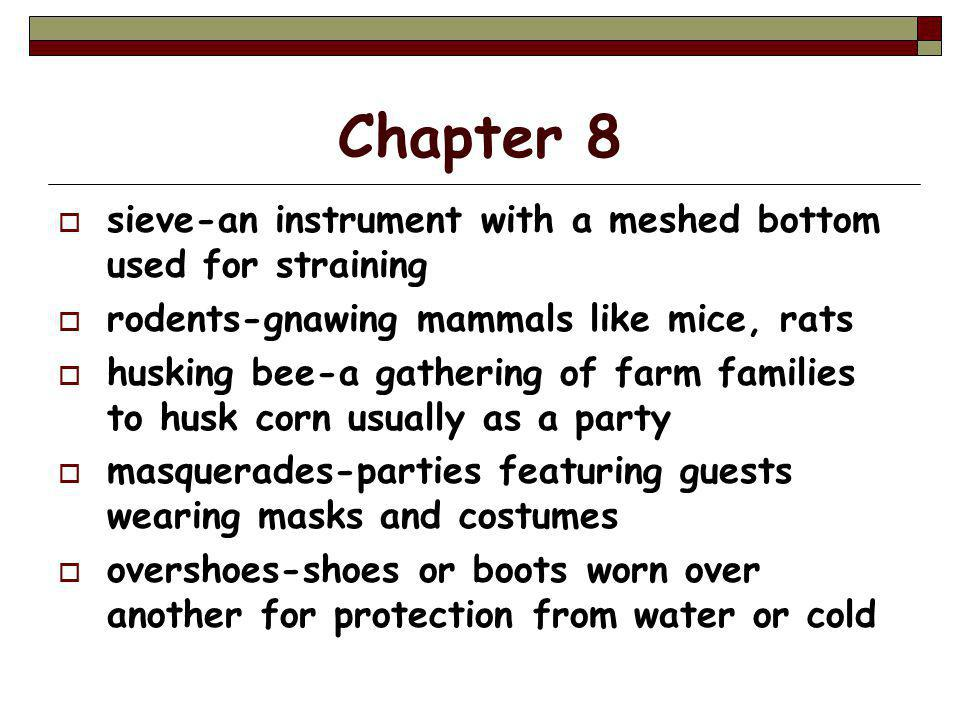 Chapter 8  sieve-an instrument with a meshed bottom used for straining  rodents-gnawing mammals like mice, rats  husking bee-a gathering of farm families to husk corn usually as a party  masquerades-parties featuring guests wearing masks and costumes  overshoes-shoes or boots worn over another for protection from water or cold