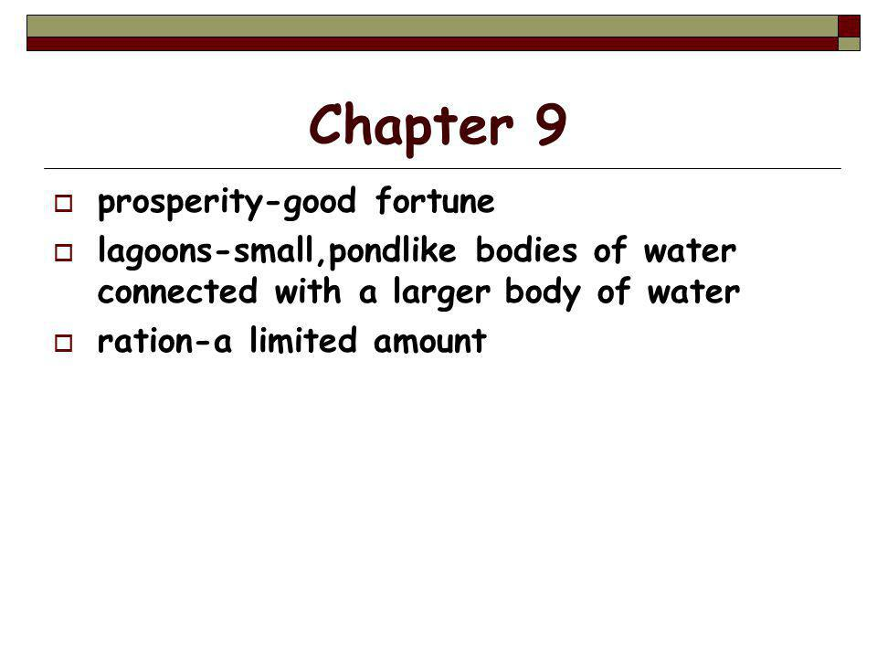 Chapter 9  prosperity-good fortune  lagoons-small,pondlike bodies of water connected with a larger body of water  ration-a limited amount