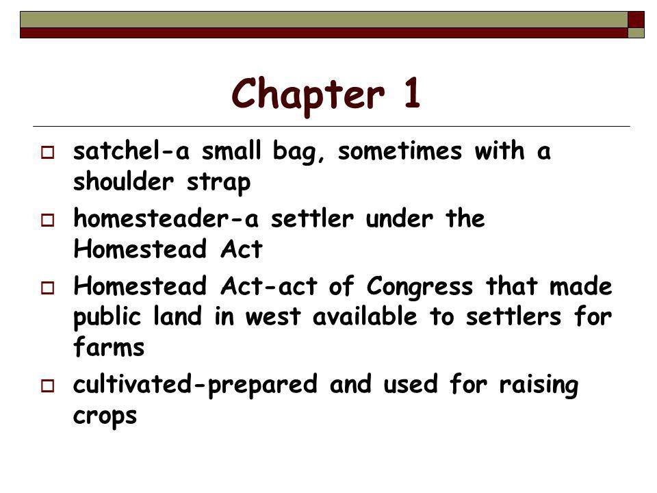 Chapter 1  satchel-a small bag, sometimes with a shoulder strap  homesteader-a settler under the Homestead Act  Homestead Act-act of Congress that made public land in west available to settlers for farms  cultivated-prepared and used for raising crops