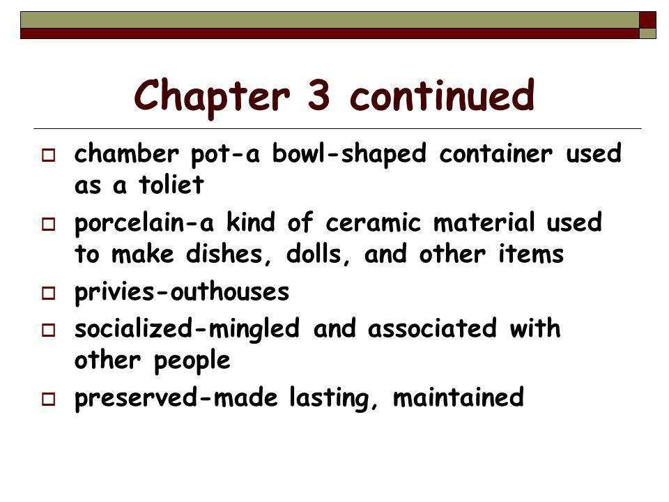 Chapter 3 continued  chamber pot-a bowl-shaped container used as a toliet  porcelain-a kind of ceramic material used to make dishes, dolls, and other items  privies-outhouses  socialized-mingled and associated with other people  preserved-made lasting, maintained
