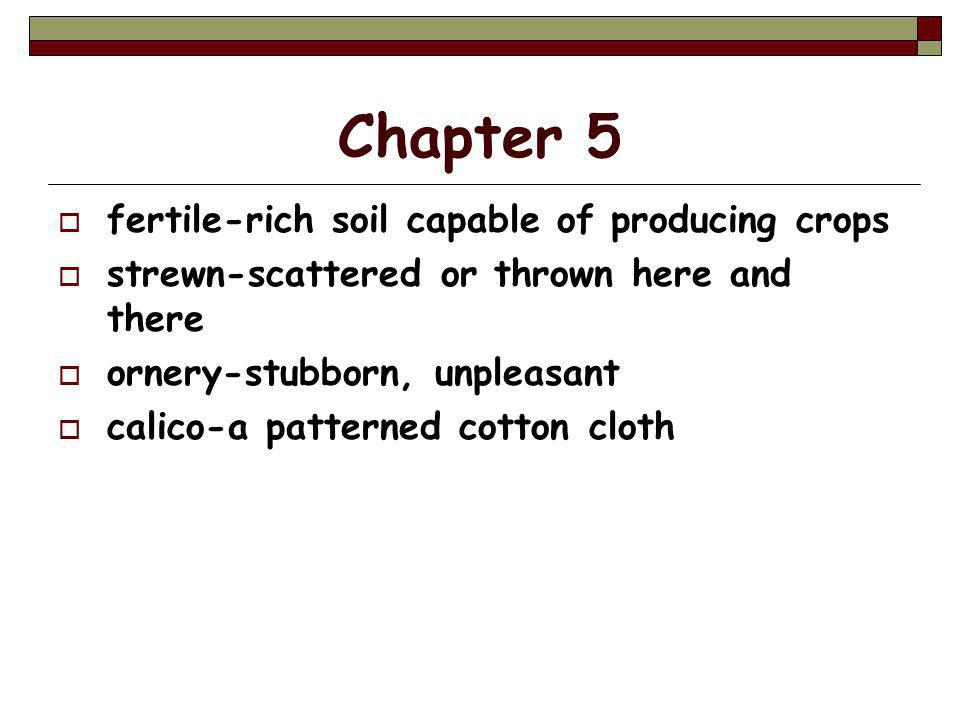 Chapter 5  fertile-rich soil capable of producing crops  strewn-scattered or thrown here and there  ornery-stubborn, unpleasant  calico-a patterned cotton cloth