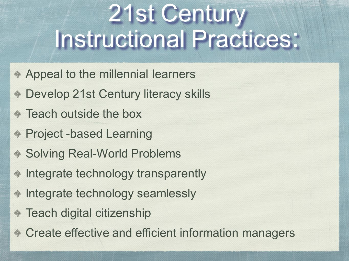 21st Century Instructional Practices : 21st Century Instructional Practices : Appeal to the millennial learners Develop 21st Century literacy skills Teach outside the box Project -based Learning Solving Real-World Problems Integrate technology transparently Integrate technology seamlessly Teach digital citizenship Create effective and efficient information managers