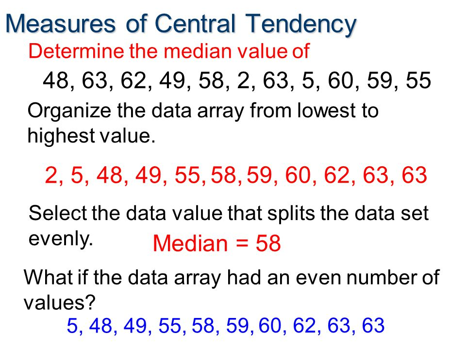 Measures of Central Tendency Determine the median value of Organize the data array from lowest to highest value.