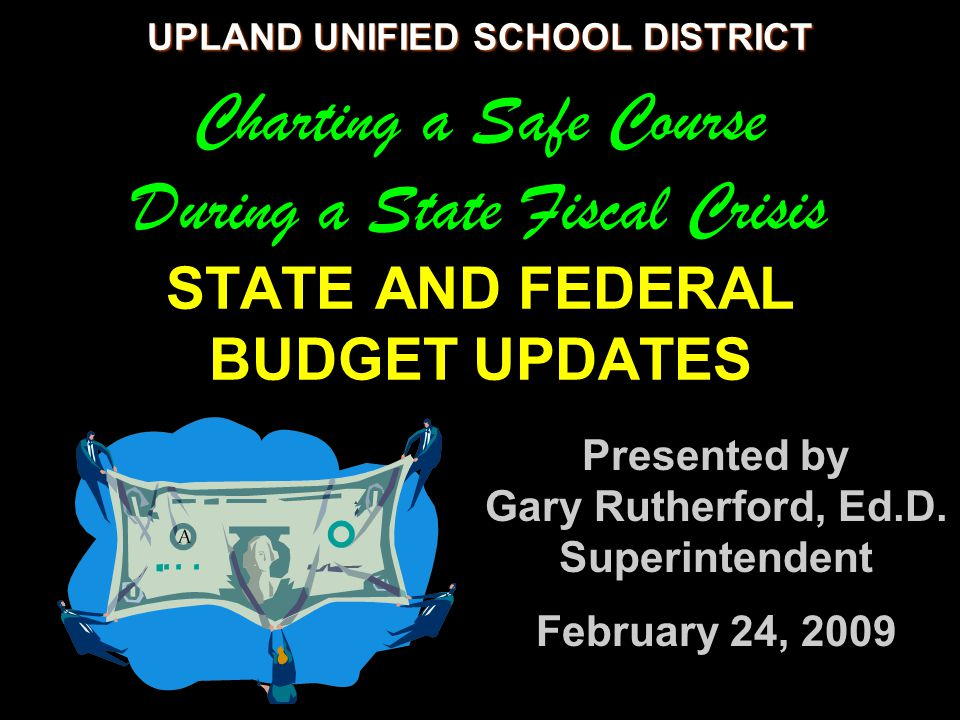 UPLAND UNIFIED SCHOOL DISTRICT UPLAND UNIFIED SCHOOL DISTRICT Charting a Safe Course During a State Fiscal Crisis STATE AND FEDERAL BUDGET UPDATES Presented by Gary Rutherford, Ed.D.