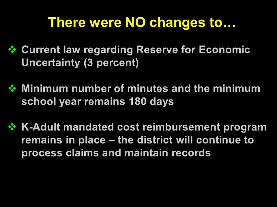 There were NO changes to…  Current law regarding Reserve for Economic Uncertainty (3 percent)  Minimum number of minutes and the minimum school year remains 180 days  K-Adult mandated cost reimbursement program remains in place – the district will continue to process claims and maintain records