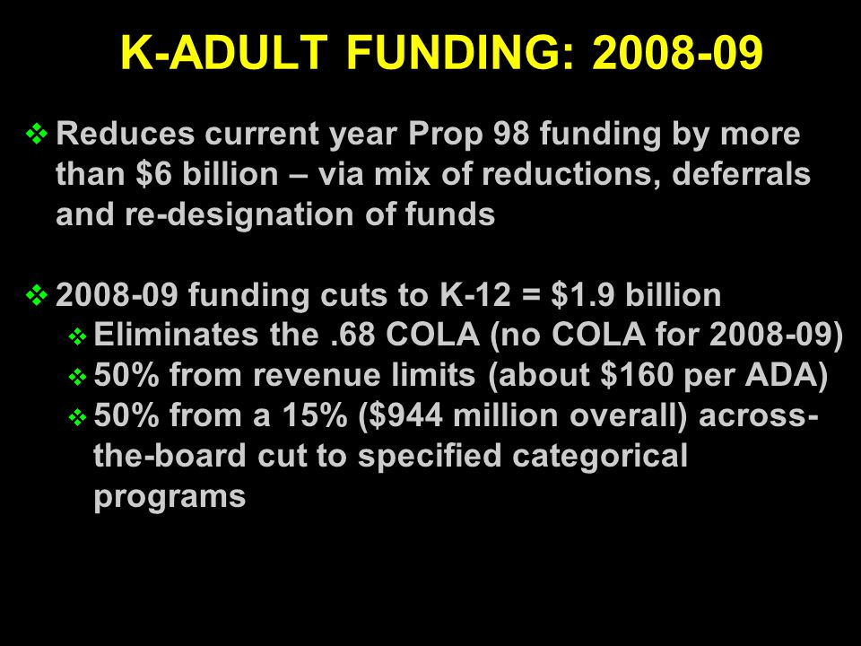 Reduces current year Prop 98 funding by more than $6 billion – via mix of reductions, deferrals and re-designation of funds  2008-09 funding cuts to K-12 = $1.9 billion  Eliminates the.68 COLA (no COLA for 2008-09)  50% from revenue limits (about $160 per ADA)  50% from a 15% ($944 million overall) across- the-board cut to specified categorical programs K-ADULT FUNDING: 2008-09