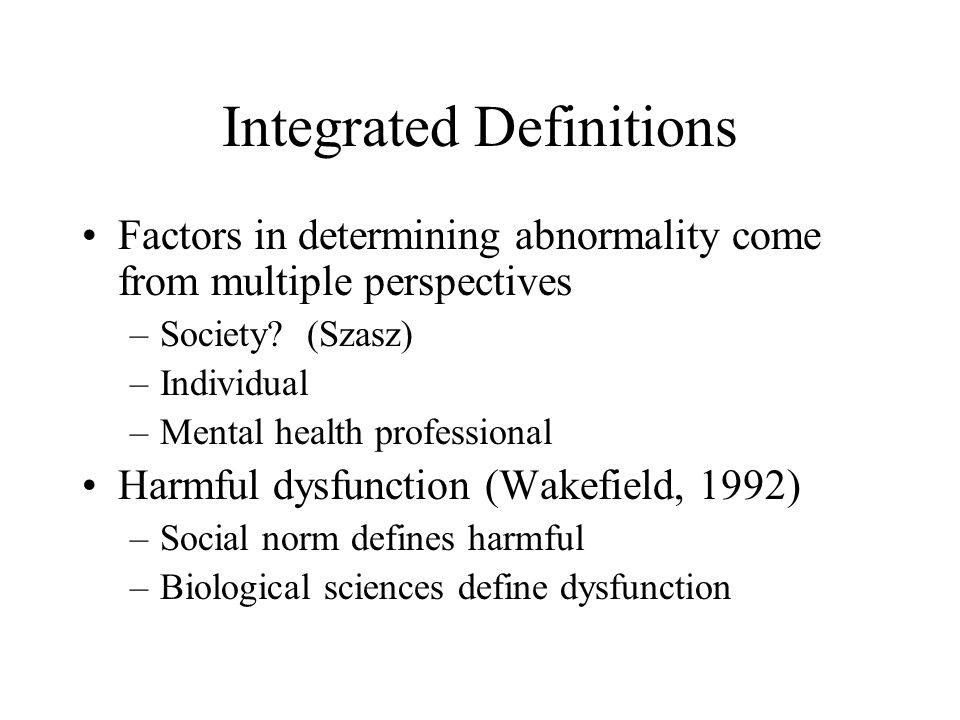 Practical Definitions Discomfort: physical or psychological Deviance: hallucination, delusions Dysfunction: potential v.
