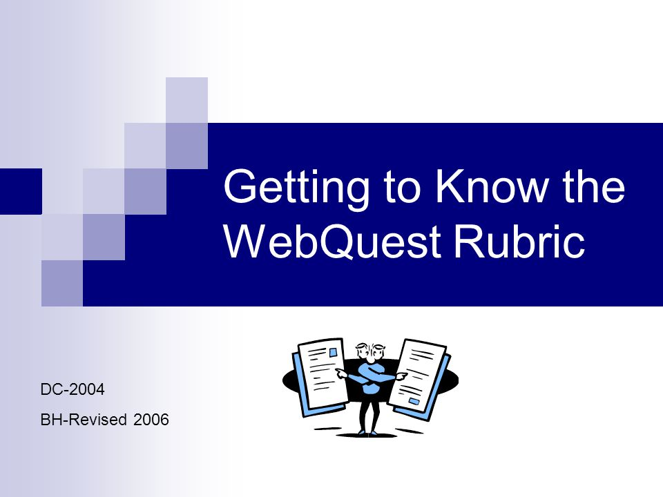 Getting to Know the WebQuest Rubric DC-2004 BH-Revised 2006