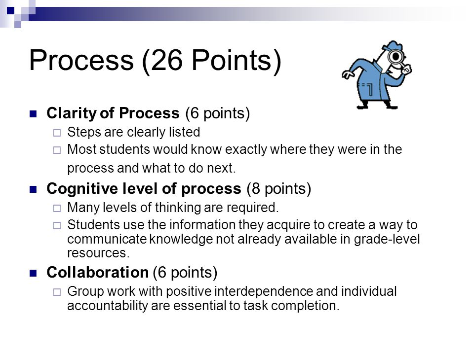 Process (26 Points) Clarity of Process (6 points)  Steps are clearly listed  Most students would know exactly where they were in the process and what to do next.
